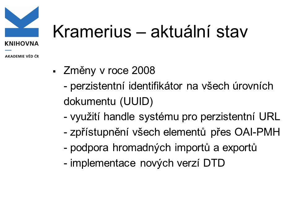 Kramerius – aktuální stav  Změny v roce 2008 - perzistentní identifikátor na všech úrovních dokumentu (UUID) - využití handle systému pro perzistentní URL - zpřístupnění všech elementů přes OAI-PMH - podpora hromadných importů a exportů - implementace nových verzí DTD