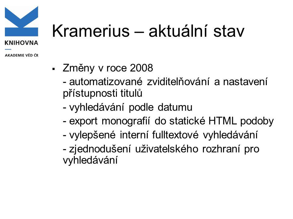 Kramerius – aktuální stav  Změny v roce 2008 - automatizované zviditelňování a nastavení přístupnosti titulů - vyhledávání podle datumu - export monografií do statické HTML podoby - vylepšené interní fulltextové vyhledávání - zjednodušení uživatelského rozhraní pro vyhledávání
