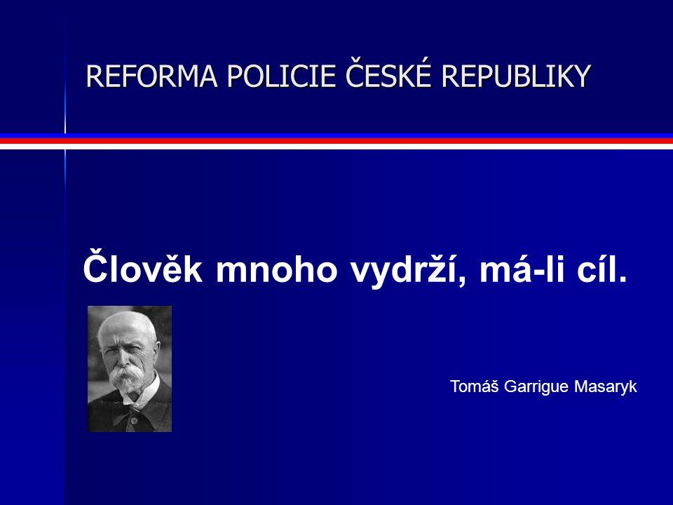 REFORMA POLICIE ČESKÉ REPUBLIKY Člověk mnoho vydrží, má-li cíl. Tomáš Garrigue Masaryk
