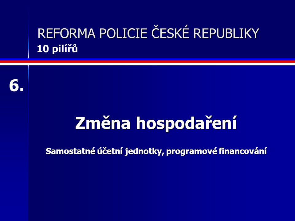 REFORMA POLICIE ČESKÉ REPUBLIKY Změna hospodaření Samostatné účetní jednotky, programové financování 6.