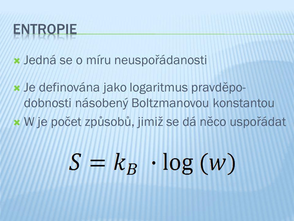  Jedná se o míru neuspořádanosti  Je definována jako logaritmus pravděpo- dobnosti násobený Boltzmanovou konstantou  W je počet způsobů, jimiž se dá něco uspořádat