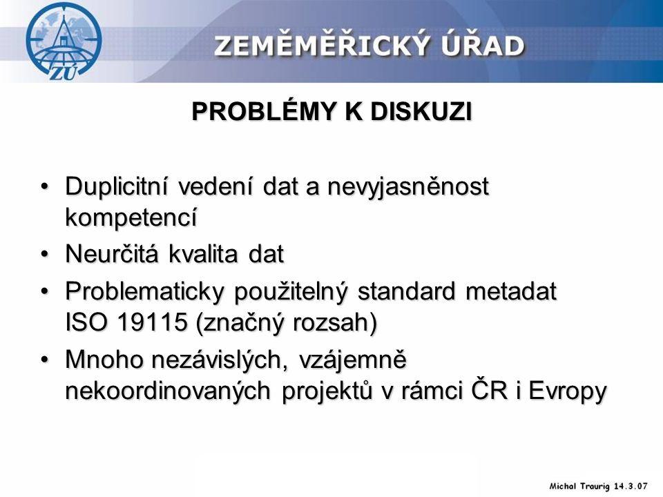 PROBLÉMY K DISKUZI Duplicitní vedení dat a nevyjasněnost kompetencíDuplicitní vedení dat a nevyjasněnost kompetencí Neurčitá kvalita datNeurčitá kvalita dat Problematicky použitelný standard metadat ISO 19115 (značný rozsah)Problematicky použitelný standard metadat ISO 19115 (značný rozsah) Mnoho nezávislých, vzájemně nekoordinovaných projektů v rámci ČR i EvropyMnoho nezávislých, vzájemně nekoordinovaných projektů v rámci ČR i Evropy