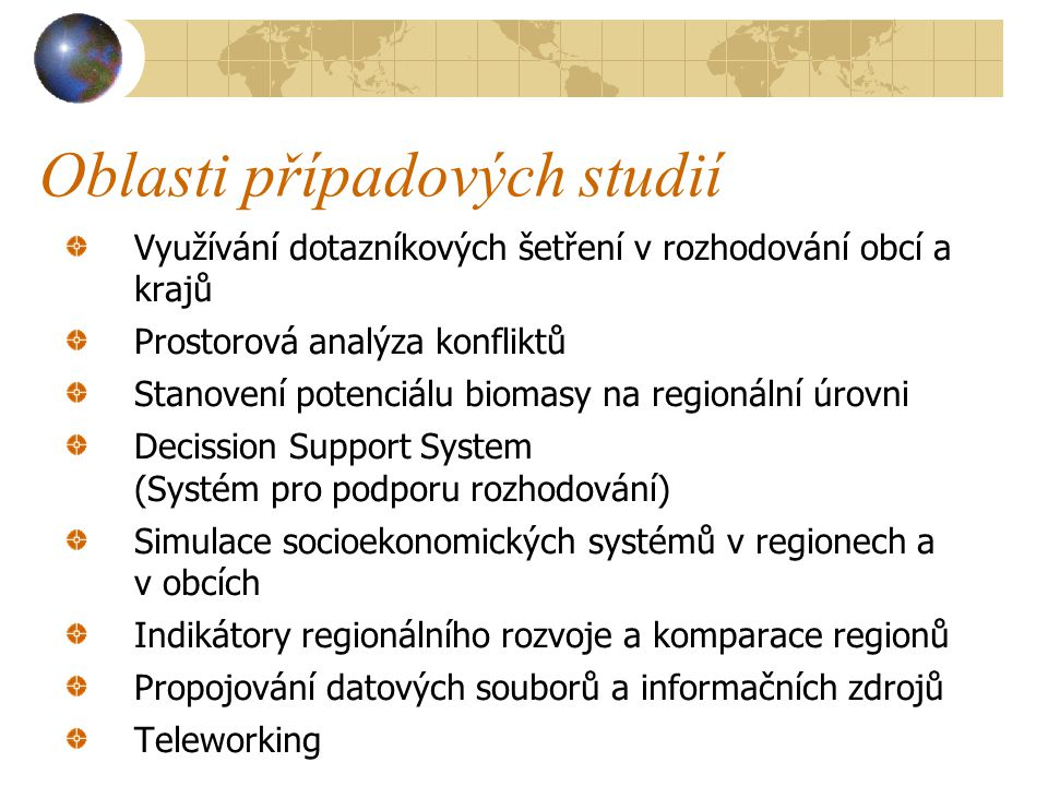 Oblasti případových studií Využívání dotazníkových šetření v rozhodování obcí a krajů Prostorová analýza konfliktů Stanovení potenciálu biomasy na regionální úrovni Decission Support System (Systém pro podporu rozhodování) Simulace socioekonomických systémů v regionech a v obcích Indikátory regionálního rozvoje a komparace regionů Propojování datových souborů a informačních zdrojů Teleworking