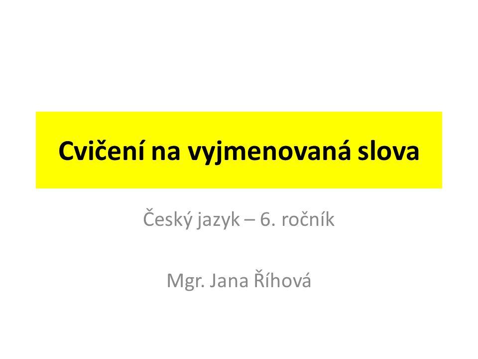 Cvičení na vyjmenovaná slova Český jazyk – 6. ročník Mgr. Jana Říhová