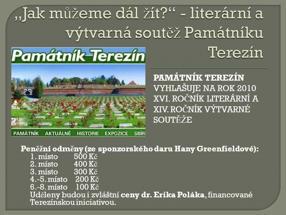 PAMÁTNÍK TEREZÍN VYHLAŠUJE NA ROK 2010 XVI. RO Č NÍK LITERÁRNÍ A XIV. RO Č NÍK VÝTVARNÉ SOUT ĚŽ E Pen ěž ní odm ě ny (ze sponzorského daru Hany Greenf