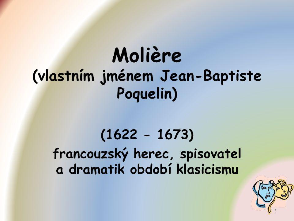 pocházel z měšťanské rodiny, vystudoval práva, působil v kočovné herecké společnosti (kvůli rodině pseudonym Molière), od 1660 hraje se svým souborem v pařížském Královském paláci, získal přízeň krále a stal se organizátorem královských slavností ( přiznán královský důchod).