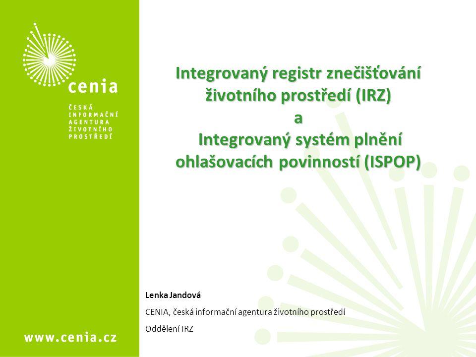 Integrovaný registr znečišťování životního prostředí (IRZ) a Integrovaný systém plnění ohlašovacích povinností (ISPOP) Lenka Jandová CENIA, česká informační agentura životního prostředí Oddělení IRZ
