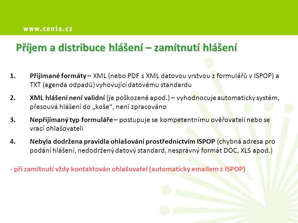 """Příjem a distribuce hlášení – zamítnutí hlášení 1.Přijímané formáty – XML (nebo PDF s XML datovou vrstvou z formulářů v ISPOP) a TXT (agenda odpadů) vyhovující datovému standardu 2.XML hlášení není validní (je poškozené apod.) – vyhodnocuje automaticky systém, přesouvá hlášení do """"koše , není zpracováno 3.Nepřijímaný typ formuláře – postupuje se kompetentnímu ověřovateli nebo se vrací ohlašovateli 4.Nebyla dodržena pravidla ohlašování prostřednictvím ISPOP (chybná adresa pro podání hlášení, nedodržený datový standard, nesprávný formát DOC, XLS apod.) - při zamítnutí vždy kontaktován ohlašovatel (automaticky emailem z ISPOP)"""
