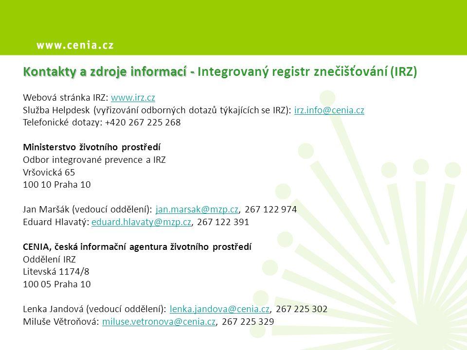 Kontakty a zdroje informací - Kontakty a zdroje informací - Integrovaný registr znečišťování (IRZ) Webová stránka IRZ: www.irz.czwww.irz.cz Služba Helpdesk (vyřizování odborných dotazů týkajících se IRZ): irz.info@cenia.czirz.info@cenia.cz Telefonické dotazy: +420 267 225 268 Ministerstvo životního prostředí Odbor integrované prevence a IRZ Vršovická 65 100 10 Praha 10 Jan Maršák (vedoucí oddělení): jan.marsak@mzp.cz, 267 122 974jan.marsak@mzp.cz Eduard Hlavatý: eduard.hlavaty@mzp.cz, 267 122 391eduard.hlavaty@mzp.cz CENIA, česká informační agentura životního prostředí Oddělení IRZ Litevská 1174/8 100 05 Praha 10 Lenka Jandová (vedoucí oddělení): lenka.jandova@cenia.cz, 267 225 302lenka.jandova@cenia.cz Miluše Větroňová: miluse.vetronova@cenia.cz, 267 225 329miluse.vetronova@cenia.cz