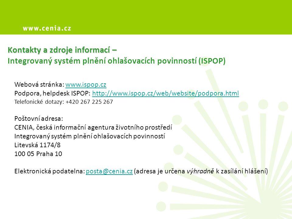 Kontakty a zdroje informací – Kontakty a zdroje informací – Integrovaný systém plnění ohlašovacích povinností (ISPOP) Webová stránka: www.ispop.czwww.ispop.cz Podpora, helpdesk ISPOP: http://www.ispop.cz/web/website/podpora.htmlhttp://www.ispop.cz/web/website/podpora.html Telefonické dotazy: +420 267 225 267 Poštovní adresa: CENIA, česká informační agentura životního prostředí Integrovaný systém plnění ohlašovacích povinností Litevská 1174/8 100 05 Praha 10 Elektronická podatelna: posta@cenia.cz (adresa je určena výhradně k zasílání hlášení)posta@cenia.cz