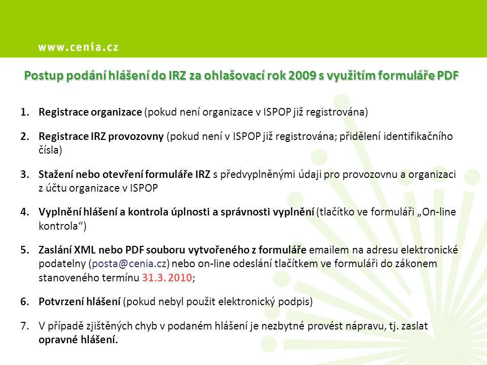 """1.Registrace organizace (pokud není organizace v ISPOP již registrována) 2.Registrace IRZ provozovny (pokud není v ISPOP již registrována; přidělení identifikačního čísla) 3.Stažení nebo otevření formuláře IRZ s předvyplněnými údaji pro provozovnu a organizaci z účtu organizace v ISPOP 4.Vyplnění hlášení a kontrola úplnosti a správnosti vyplnění (tlačítko ve formuláři """"On-line kontrola ) 5.Zaslání XML nebo PDF souboru vytvořeného z formuláře emailem na adresu elektronické podatelny (posta@cenia.cz) nebo on-line odeslání tlačítkem ve formuláři do zákonem stanoveného termínu 31.3."""