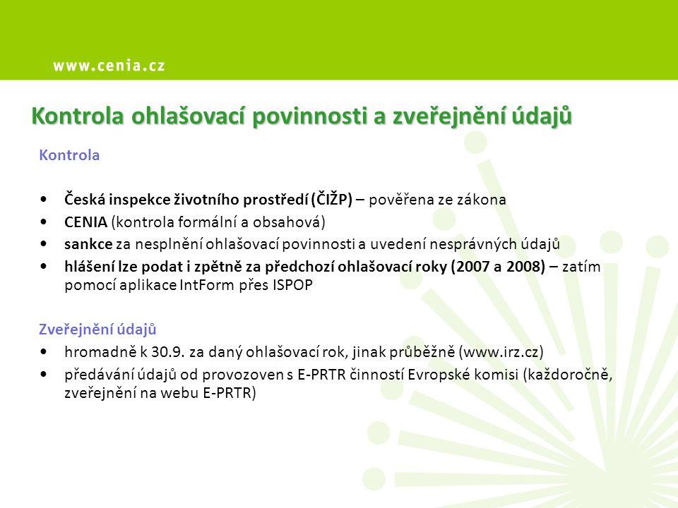 Kontrola ohlašovací povinnosti a zveřejnění údajů Kontrola Česká inspekce životního prostředí (ČIŽP) – pověřena ze zákona CENIA (kontrola formální a obsahová) sankce za nesplnění ohlašovací povinnosti a uvedení nesprávných údajů hlášení lze podat i zpětně za předchozí ohlašovací roky (2007 a 2008) – zatím pomocí aplikace IntForm přes ISPOP Zveřejnění údajů hromadně k 30.9.