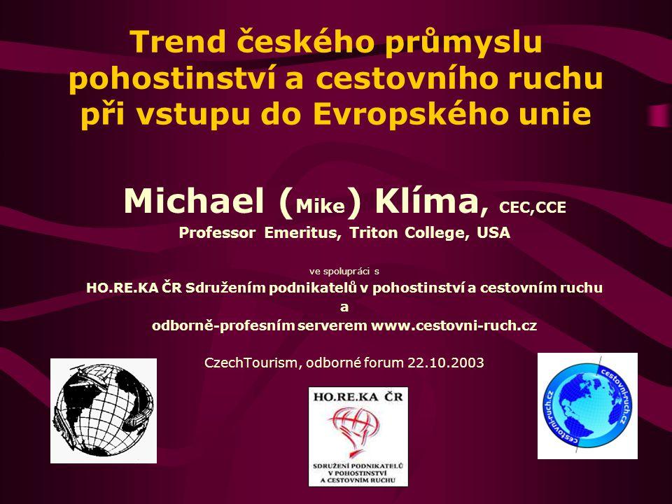 Trend českého průmyslu pohostinství a cestovního ruchu při vstupu do Evropského unie Michael ( Mike ) Klíma, CEC,CCE Professor Emeritus, Triton Colleg