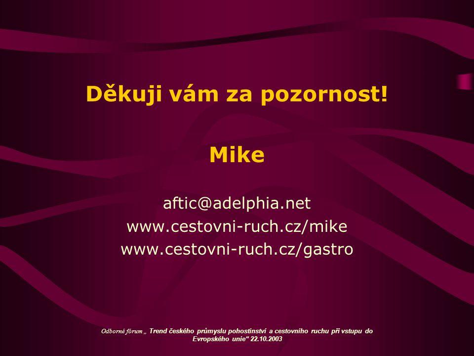 """Děkuji vám za pozornost! Mike aftic@adelphia.net www.cestovni-ruch.cz/mike www.cestovni-ruch.cz/gastro Odborné fórum """" Trend českého průmyslu pohostin"""