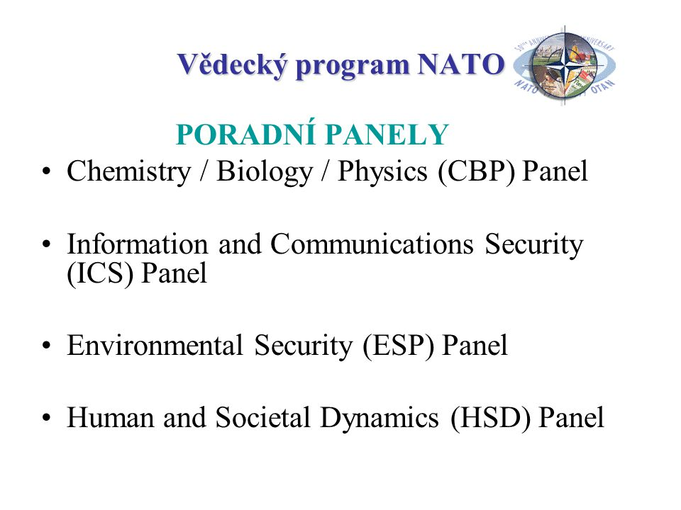 Vědecký program NATO PORADNÍ PANELY Chemistry / Biology / Physics (CBP) Panel Information and Communications Security (ICS) Panel Environmental Security (ESP) Panel Human and Societal Dynamics (HSD) Panel