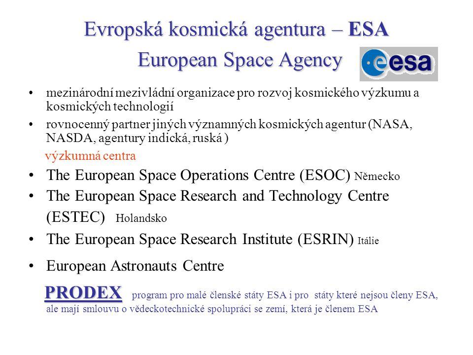 Evropská kosmická agentura – ESA European Space Agency mezinárodní mezivládní organizace pro rozvoj kosmického výzkumu a kosmických technologií rovnocenný partner jiných významných kosmických agentur (NASA, NASDA, agentury indická, ruská ) výzkumná centra The European Space Operations Centre (ESOC) Německo The European Space Research and Technology Centre (ESTEC) Holandsko The European Space Research Institute (ESRIN) Itálie European Astronauts Centre PRODEX PRODEX program pro malé členské státy ESA i pro státy které nejsou členy ESA, ale mají smlouvu o vědeckotechnické spolupráci se zemí, která je členem ESA