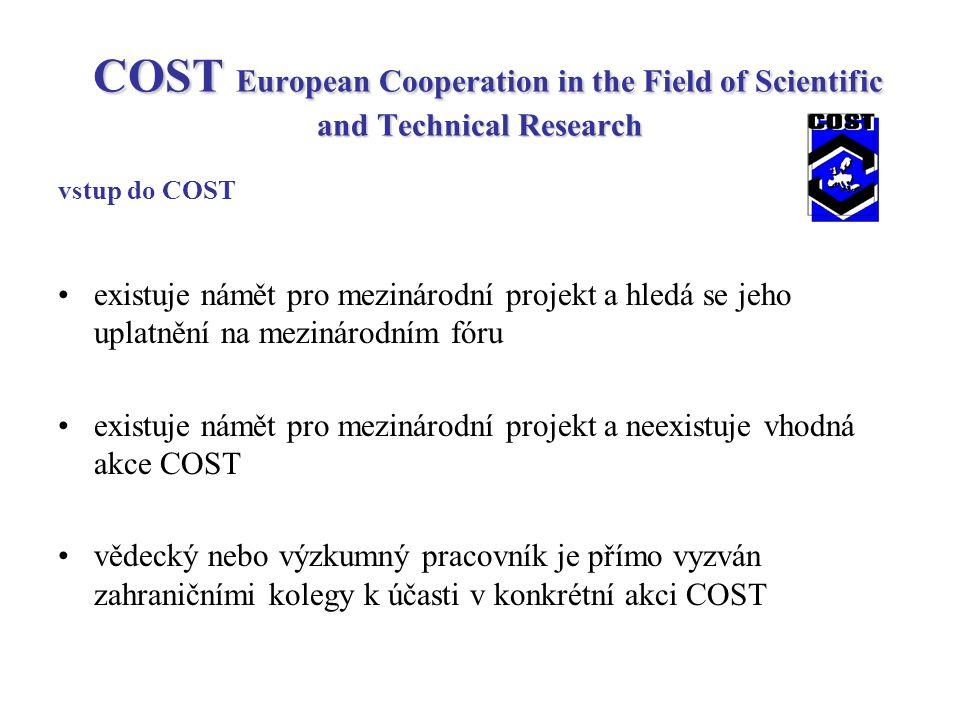 COST European Cooperation in the Field of Scientific and Technical Research vstup do COST existuje námět pro mezinárodní projekt a hledá se jeho uplatnění na mezinárodním fóru existuje námět pro mezinárodní projekt a neexistuje vhodná akce COST vědecký nebo výzkumný pracovník je přímo vyzván zahraničními kolegy k účasti v konkrétní akci COST