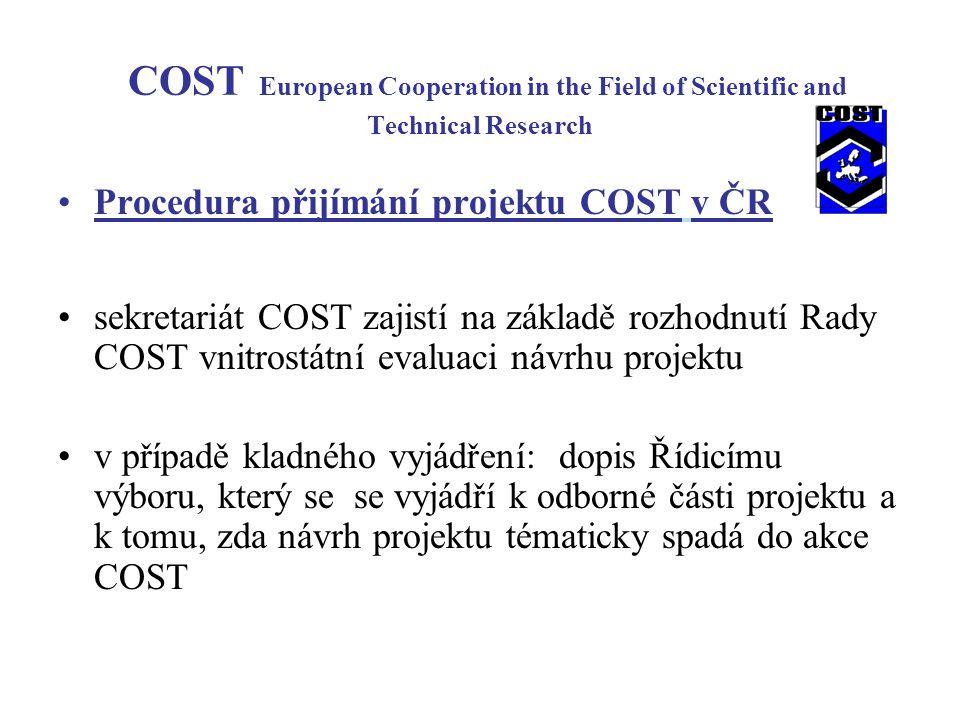 COST European Cooperation in the Field of Scientific and Technical Research Procedura přijímání projektu COST v ČR sekretariát COST zajistí na základě rozhodnutí Rady COST vnitrostátní evaluaci návrhu projektu v případě kladného vyjádření: dopis Řídicímu výboru, který se se vyjádří k odborné části projektu a k tomu, zda návrh projektu tématicky spadá do akce COST