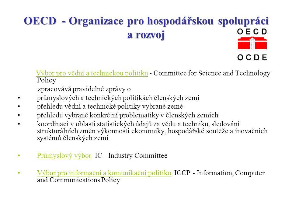 OECD - Organizace pro hospodářskou spolupráci a rozvoj Výbor pro vědní a technickou politiku - Committee for Science and Technology Policy zpracovává pravidelné zprávy o průmyslových a technických politikách členských zemí přehledu vědní a technické politiky vybrané země přehledu vybrané konkrétní problematiky v členských zemích koordinaci v oblasti statistických údajů za vědu a techniku, sledování strukturálních změn výkonnosti ekonomiky, hospodářské soutěže a inovačních systémů členských zemí Průmyslový výbor IC - Industry Committee Výbor pro informační a komunikační politiku ICCP - Information, Computer and Communications Policy