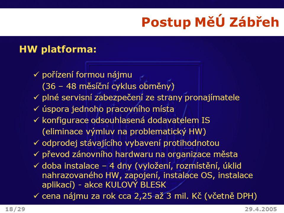 Postup MěÚ Zábřeh HW platforma: pořízení formou nájmu (36 – 48 měsíční cyklus obměny) plné servisní zabezpečení ze strany pronajímatele úspora jednoho pracovního místa konfigurace odsouhlasená dodavatelem IS (eliminace výmluv na problematický HW) odprodej stávajícího vybavení protihodnotou převod zánovního hardwaru na organizace města doba instalace – 4 dny (vyložení, rozmístění, úklid nahrazovaného HW, zapojení, instalace OS, instalace aplikací) - akce KULOVÝ BLESK cena nájmu za rok cca 2,25 až 3 mil.