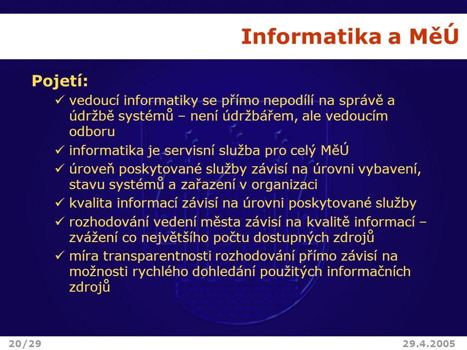 Informatika a MěÚ Pojetí: vedoucí informatiky se přímo nepodílí na správě a údržbě systémů – není údržbářem, ale vedoucím odboru informatika je servisní služba pro celý MěÚ úroveň poskytované služby závisí na úrovni vybavení, stavu systémů a zařazení v organizaci kvalita informací závisí na úrovni poskytované služby rozhodování vedení města závisí na kvalitě informací – zvážení co největšího počtu dostupných zdrojů míra transparentnosti rozhodování přímo závisí na možnosti rychlého dohledání použitých informačních zdrojů 20/2929.4.2005