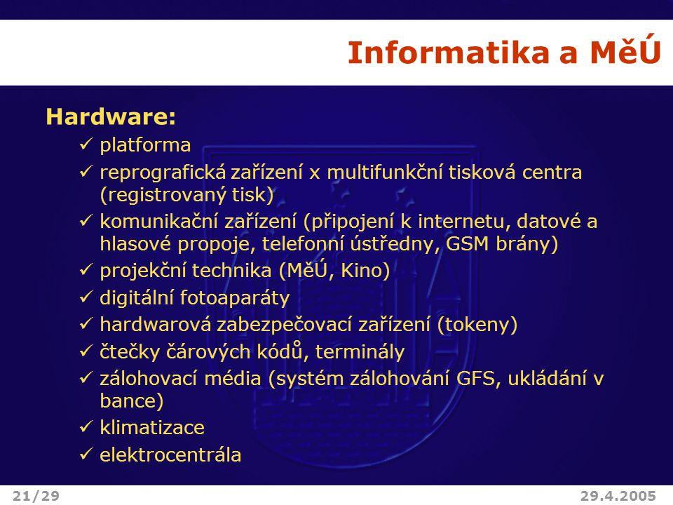 Informatika a MěÚ Hardware: platforma reprografická zařízení x multifunkční tisková centra (registrovaný tisk) komunikační zařízení (připojení k internetu, datové a hlasové propoje, telefonní ústředny, GSM brány) projekční technika (MěÚ, Kino) digitální fotoaparáty hardwarová zabezpečovací zařízení (tokeny) čtečky čárových kódů, terminály zálohovací média (systém zálohování GFS, ukládání v bance) klimatizace elektrocentrála 21/2929.4.2005