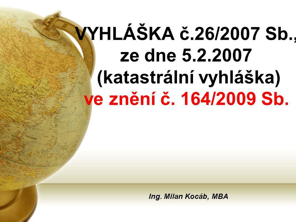 VYHLÁŠKA č.26/2007 Sb., ze dne 5.2.2007 (katastrální vyhláška) ve znění č. 164/2009 Sb. Ing. Milan Kocáb, MBA