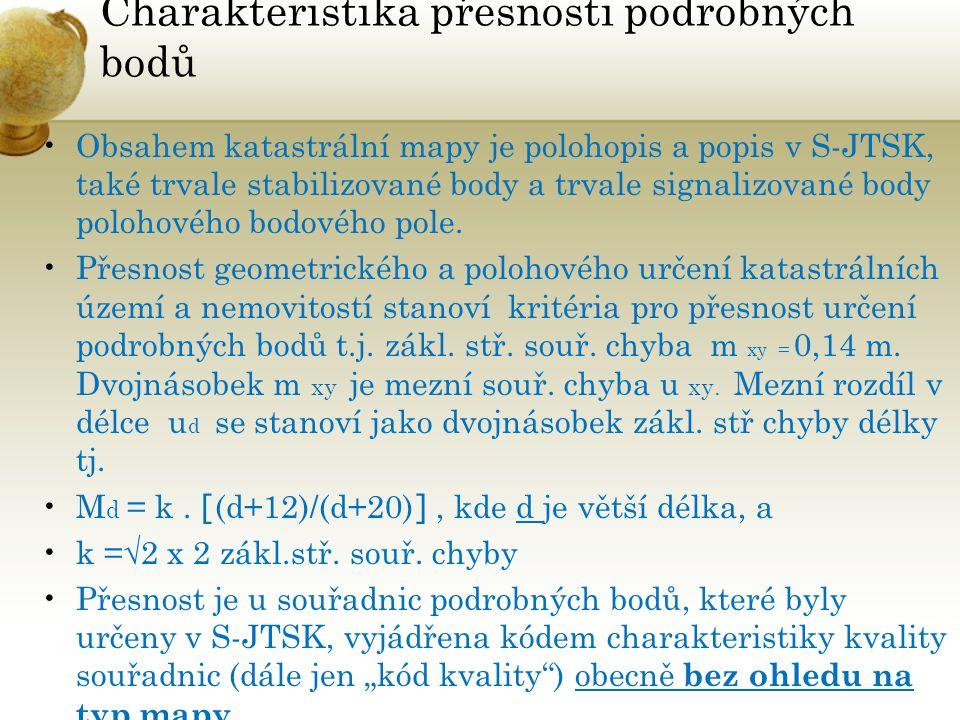 Charakteristika přesnosti podrobných bodů Obsahem katastrální mapy je polohopis a popis v S-JTSK, také trvale stabilizované body a trvale signalizovan