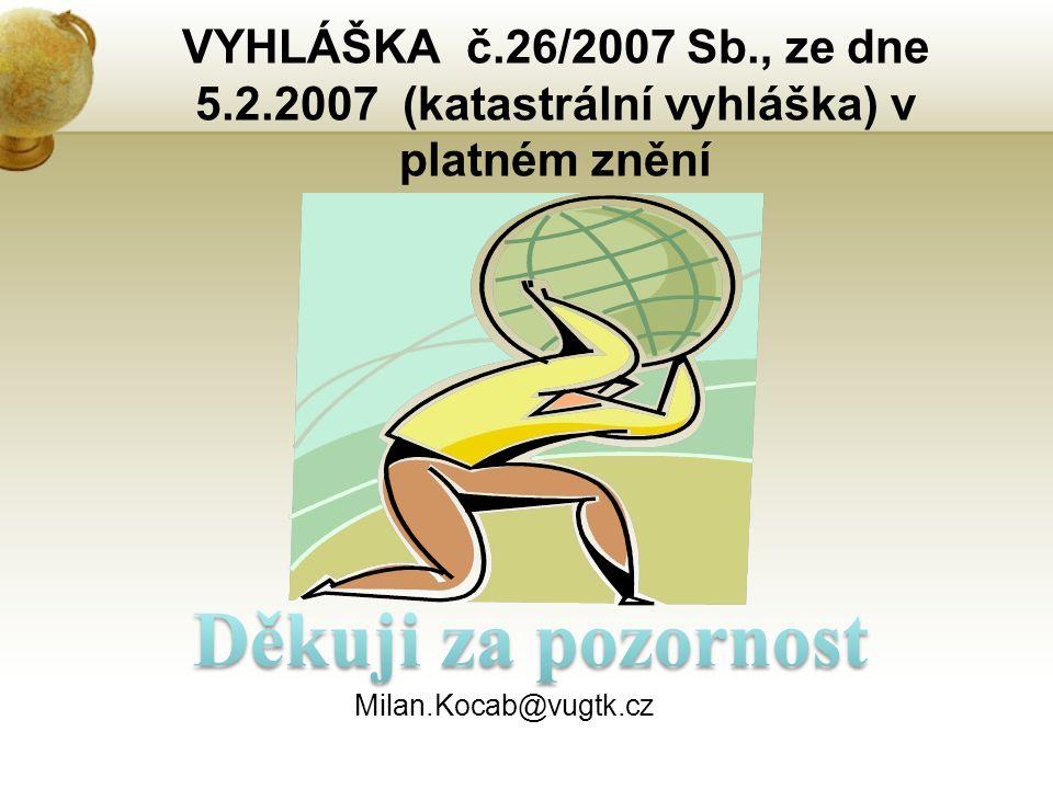 VYHLÁŠKA č.26/2007 Sb., ze dne 5.2.2007 (katastrální vyhláška) v platném znění Milan.Kocab@vugtk.cz