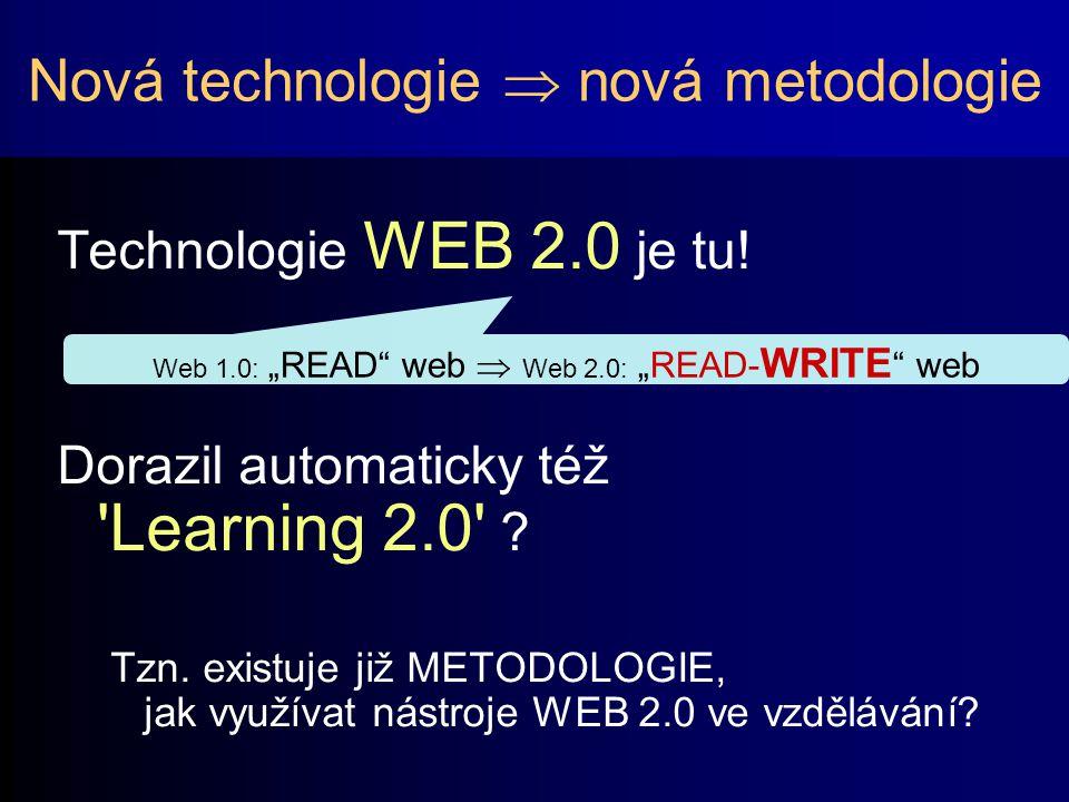 Nová technologie  nová metodologie Technologie WEB 2.0 je tu! Dorazil automaticky též 'Learning 2.0' ? Tzn. existuje již METODOLOGIE, jak využívat ná