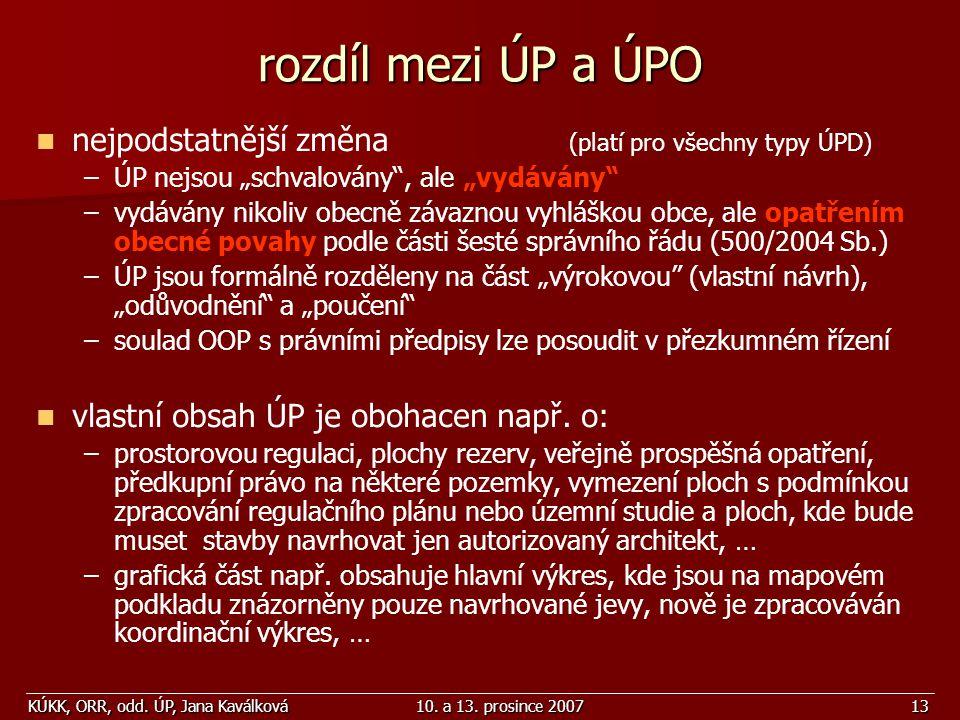 """KÚKK, ORR, odd. ÚP, Jana Kaválková10. a 13. prosince 200713 rozdíl mezi ÚP a ÚPO nejpodstatnější změna (platí pro všechny typy ÚPD) – –ÚP nejsou """"schv"""