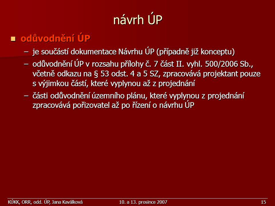 KÚKK, ORR, odd. ÚP, Jana Kaválková10. a 13. prosince 200715 návrh ÚP odůvodnění ÚP odůvodnění ÚP –je součástí dokumentace Návrhu ÚP (případně již konc