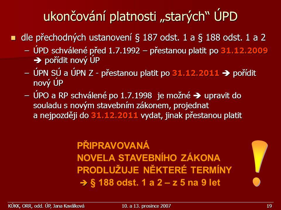 """KÚKK, ORR, odd. ÚP, Jana Kaválková10. a 13. prosince 200719 ukončování platnosti """"starých"""" ÚPD dle přechodných ustanovení § 187 odst. 1 a § 188 odst."""