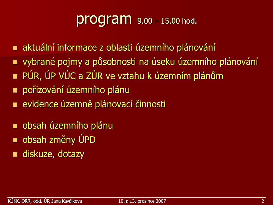 KÚKK, ORR, odd. ÚP, Jana Kaválková10. a 13. prosince 20072 program 9.00 – 15.00 hod. aktuální informace z oblasti územního plánování aktuální informac