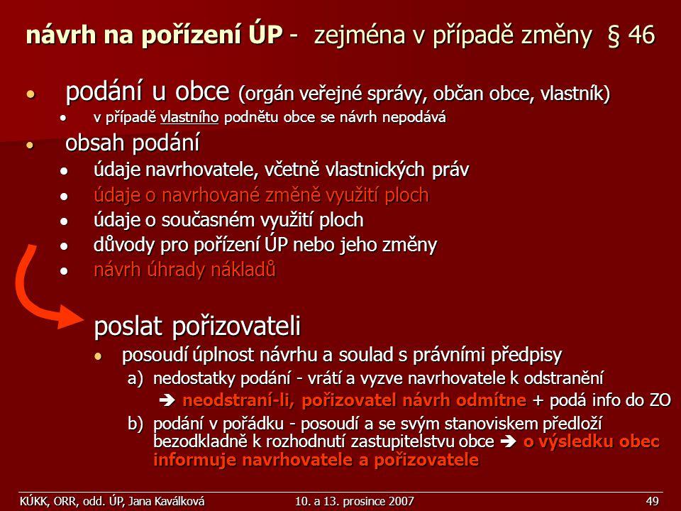 KÚKK, ORR, odd. ÚP, Jana Kaválková10. a 13. prosince 200749 návrh na pořízení ÚP - zejména v případě změny § 46  podání u obce (orgán veřejné správy,