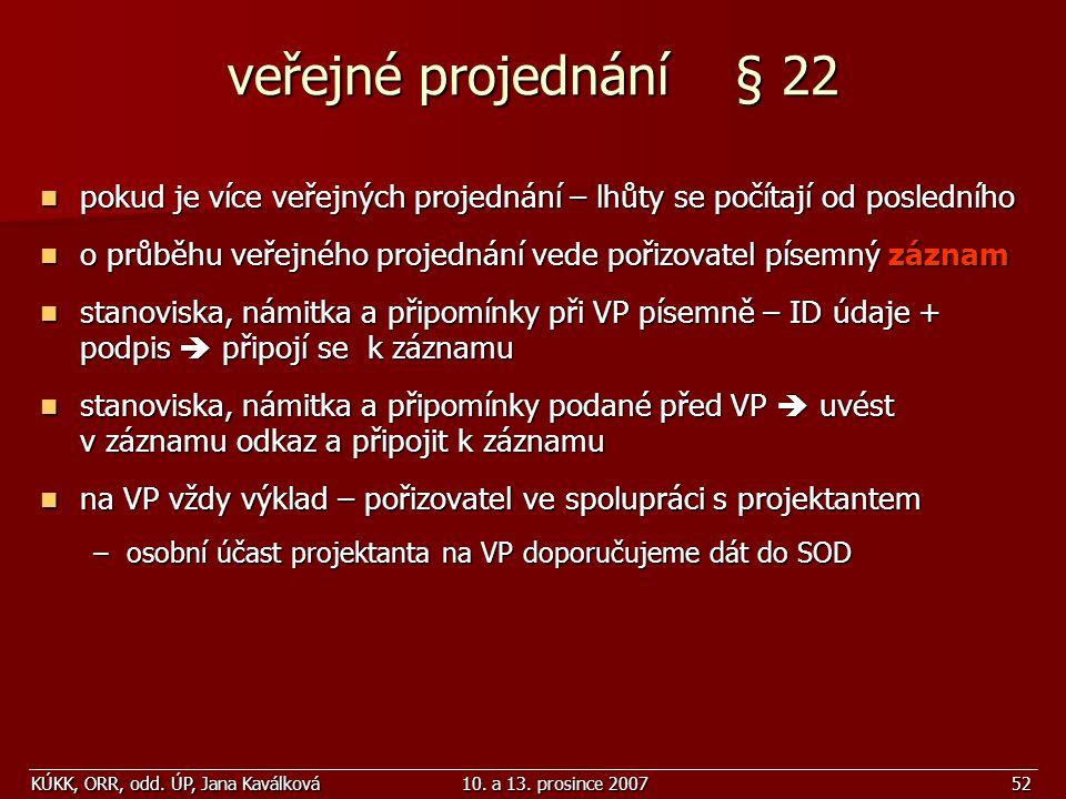 KÚKK, ORR, odd. ÚP, Jana Kaválková10. a 13. prosince 200752 veřejné projednání § 22 pokud je více veřejných projednání – lhůty se počítají od poslední