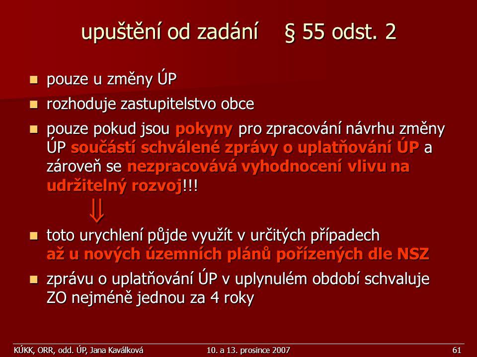 KÚKK, ORR, odd. ÚP, Jana Kaválková10. a 13. prosince 200761 upuštění od zadání § 55 odst. 2 pouze u změny ÚP pouze u změny ÚP rozhoduje zastupitelstvo