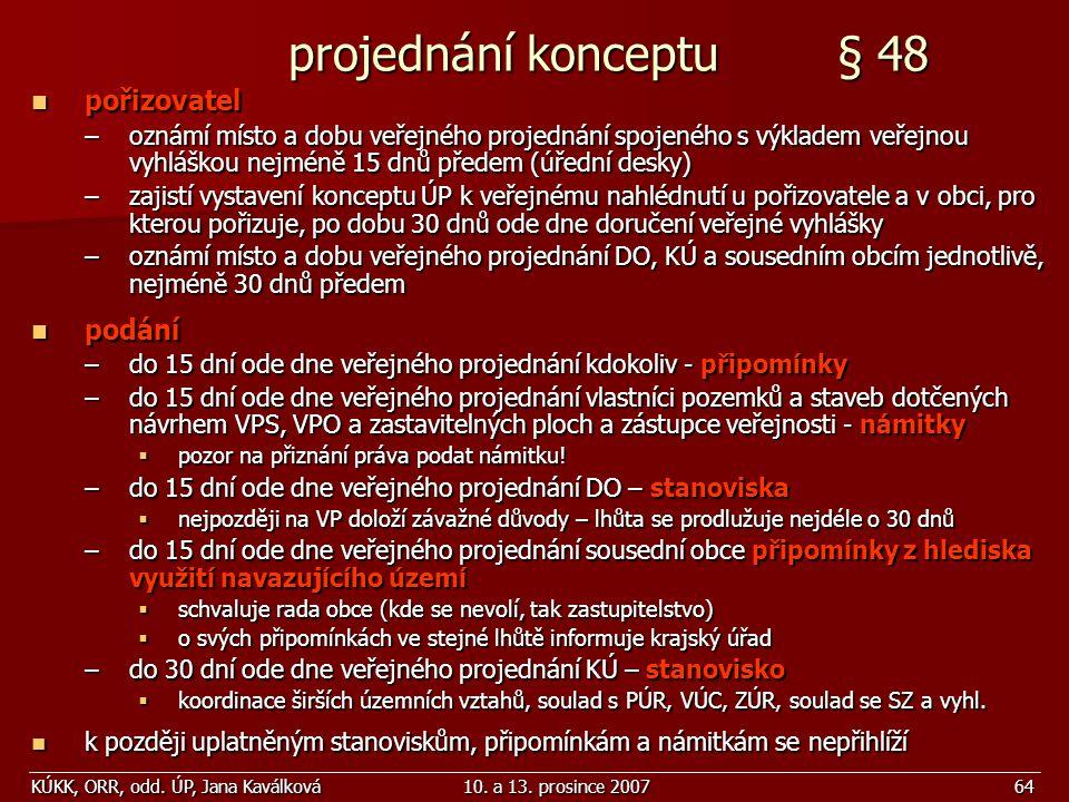 KÚKK, ORR, odd. ÚP, Jana Kaválková10. a 13. prosince 200764 projednání konceptu § 48 projednání konceptu § 48 pořizovatel pořizovatel –oznámí místo a
