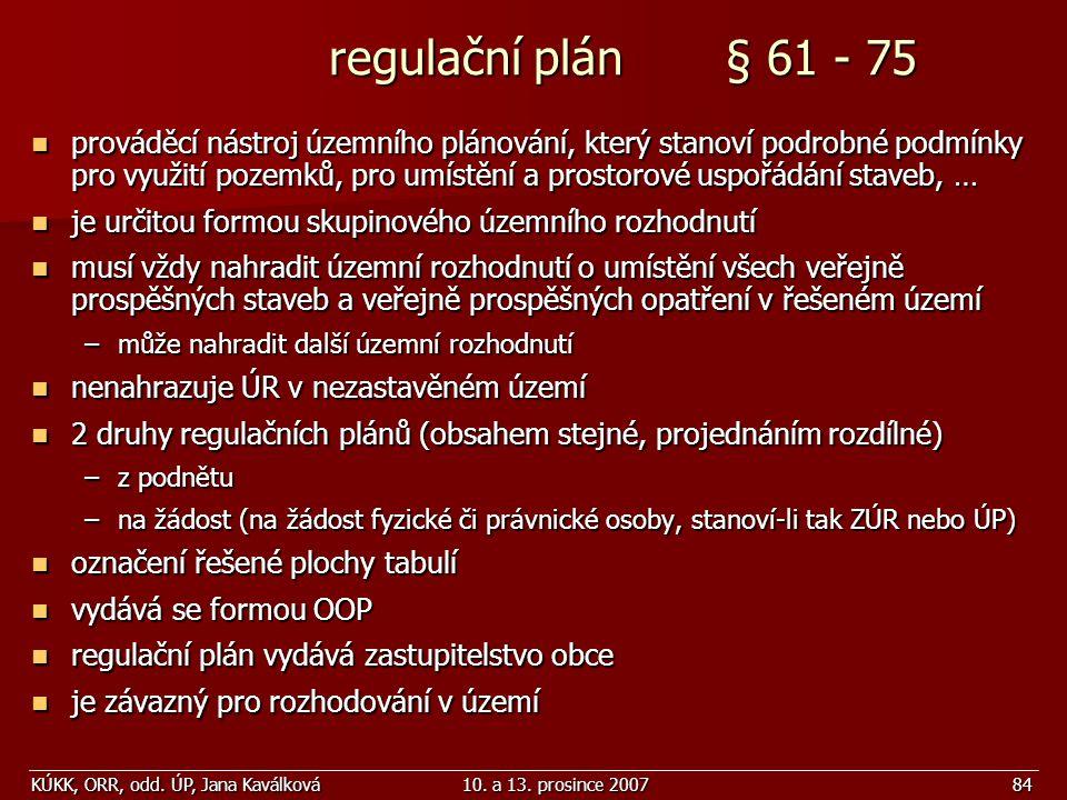 KÚKK, ORR, odd. ÚP, Jana Kaválková10. a 13. prosince 200784 regulační plán § 61 - 75 regulační plán § 61 - 75 prováděcí nástroj územního plánování, kt