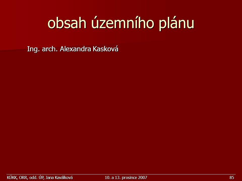 KÚKK, ORR, odd. ÚP, Jana Kaválková10. a 13. prosince 200785 obsah územního plánu Ing. arch. Alexandra Kasková