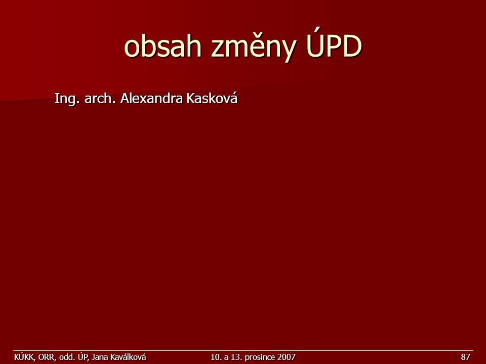 KÚKK, ORR, odd. ÚP, Jana Kaválková10. a 13. prosince 200787 obsah změny ÚPD Ing. arch. Alexandra Kasková