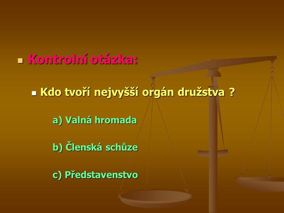Kontrolní otázka: Kontrolní otázka: Kdo tvoří nejvyšší orgán družstva ? Kdo tvoří nejvyšší orgán družstva ? a) Valná hromada b) Členská schůze c) Před