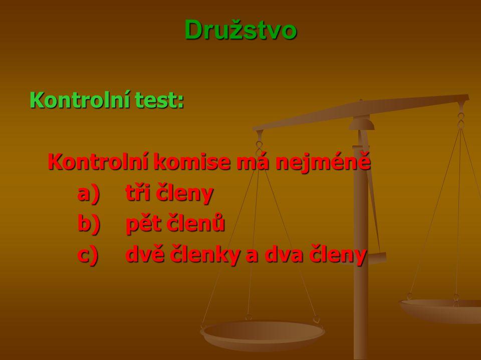 Družstvo Kontrolní test: Kontrolní komise má nejméně a)tři členy b)pět členů c)dvě členky a dva členy
