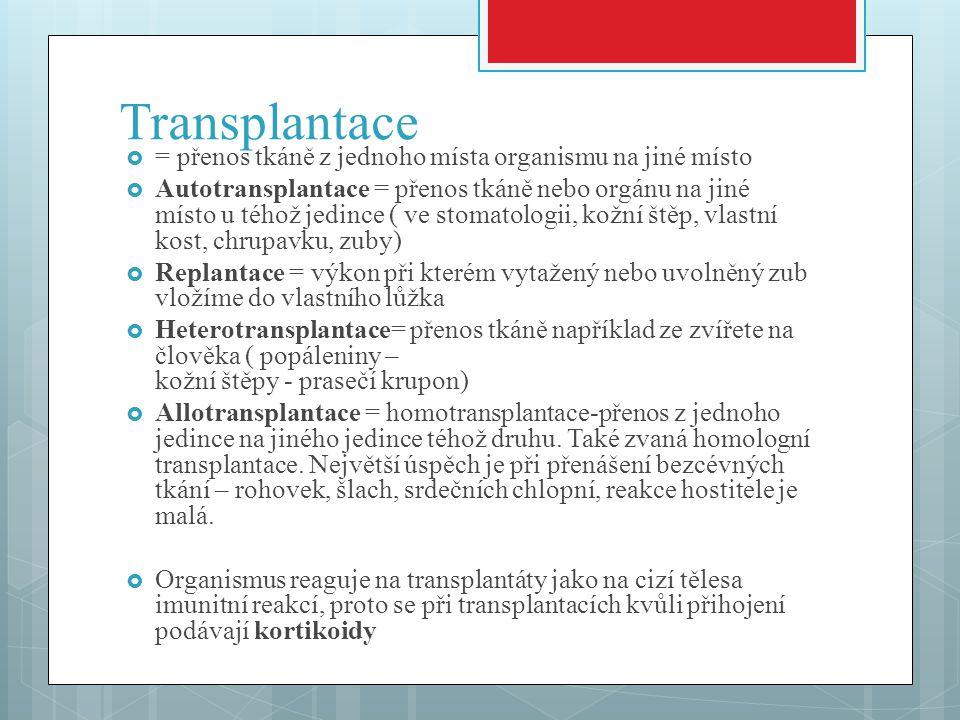 Transplantace  = přenos tkáně z jednoho místa organismu na jiné místo  Autotransplantace = přenos tkáně nebo orgánu na jiné místo u téhož jedince ( ve stomatologii, kožní štěp, vlastní kost, chrupavku, zuby)  Replantace = výkon při kterém vytažený nebo uvolněný zub vložíme do vlastního lůžka  Heterotransplantace= přenos tkáně například ze zvířete na člověka ( popáleniny – kožní štěpy - prasečí krupon)  Allotransplantace = homotransplantace-přenos z jednoho jedince na jiného jedince téhož druhu.