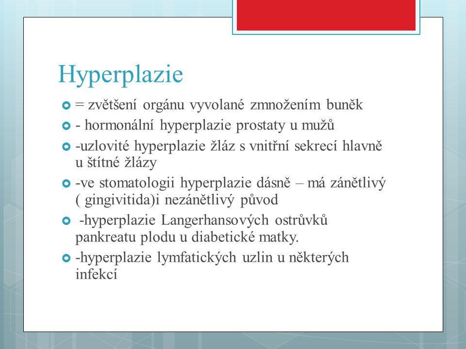 Hyperplazie  = zvětšení orgánu vyvolané zmnožením buněk  - hormonální hyperplazie prostaty u mužů  -uzlovité hyperplazie žláz s vnitřní sekrecí hla