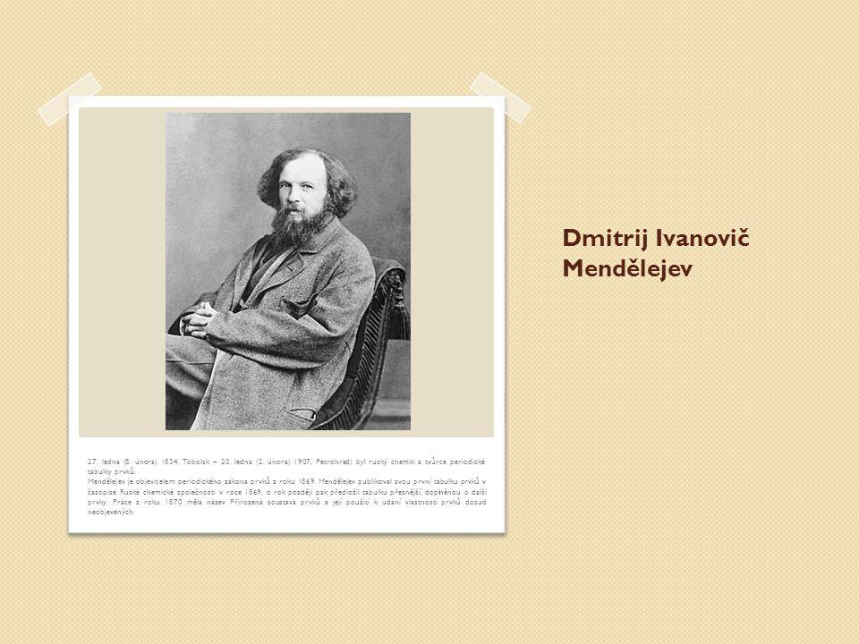 Dmitrij Ivanovič Mendělejev 27.ledna (8. února) 1834, Tobolsk – 20.