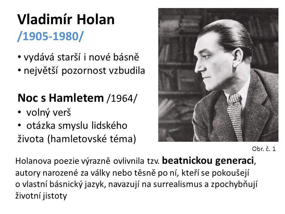 Vladimír Holan /1905-1980/ vydává starší i nové básně největší pozornost vzbudila Noc s Hamletem /1964/ volný verš otázka smyslu lidského života (hamletovské téma) Holanova poezie výrazně ovlivnila tzv.