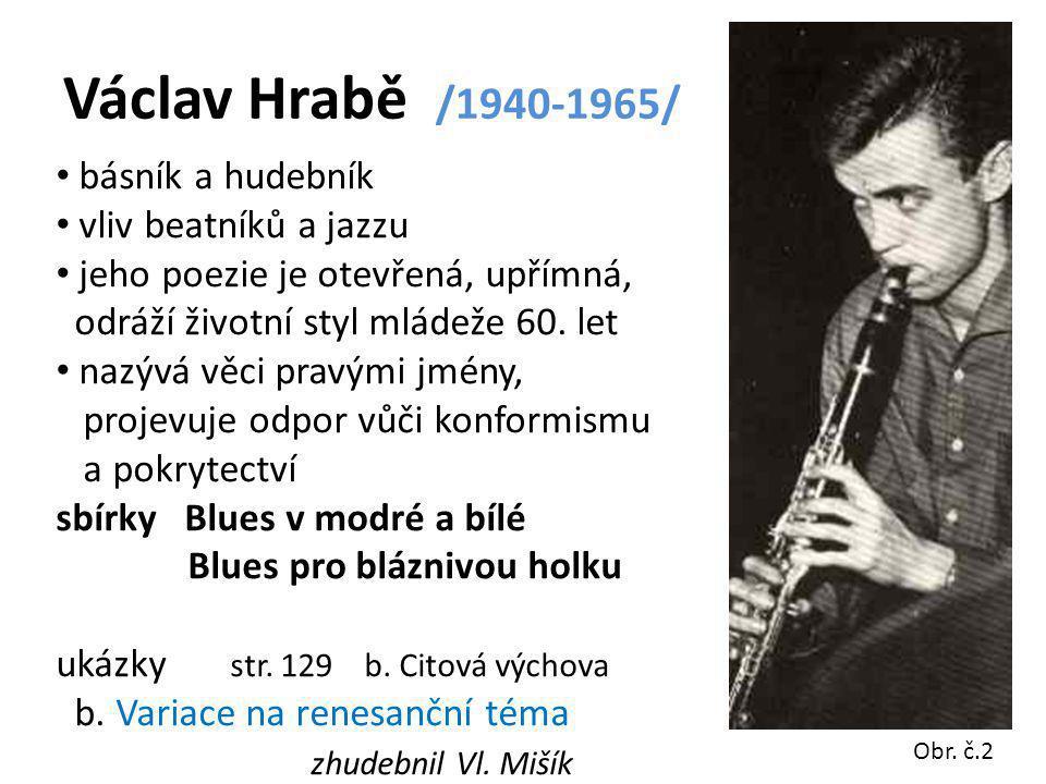 Václav Hrabě /1940-1965/ básník a hudebník vliv beatníků a jazzu jeho poezie je otevřená, upřímná, odráží životní styl mládeže 60. let nazývá věci pra
