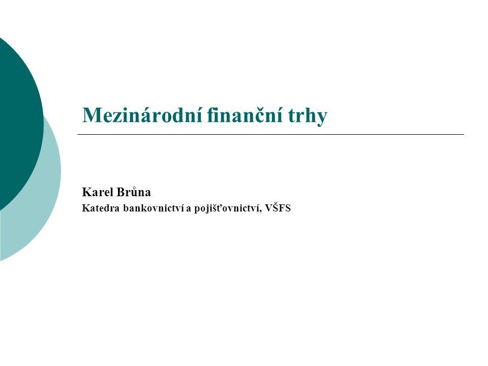 Mezinárodní finanční trhy Karel Brůna Katedra bankovnictví a pojišťovnictví, VŠFS
