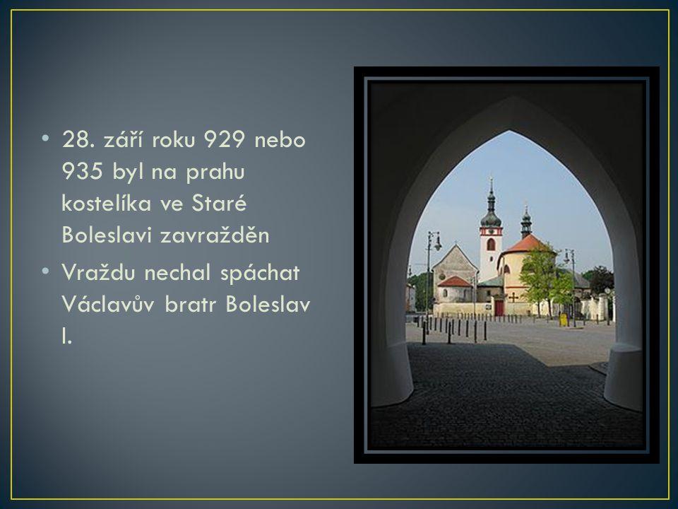 28. září roku 929 nebo 935 byl na prahu kostelíka ve Staré Boleslavi zavražděn Vraždu nechal spáchat Václavův bratr Boleslav I.